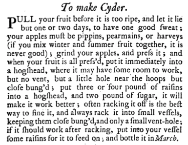 Recipe from the Compleat Housewife, a cookery book written by Eliza Smith and published in London in 1727.PULL your Fruit before 'tis too ripe, and let it lie but one or two days to have one good Sweat; your Apples muft be Pippins, Pearlmains, or Harveys, (if you mix Winter and Summer Fruit together 'tis never good) grind your Aples and prefs it, and when your Fruit is all prefs'd. put it immediately into a Hogfhead where it may have fome room to Work; but no Vent, but a little hole near the Hoops, but clofe bung'd; put 3 or 4 pound of Raifins into a Hogfhead, and two pound of Sugar, it will make it work better; often racking it off is the beft way to fine it, and always rack it into fmall Veffels, keeping them clofe bung'd, and only a fmall Vent-hole; if it fhould work after racking, put into your Veffel feme Raifins for it to feed on, and bottle it in March.