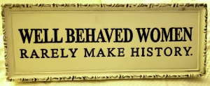 well behaved women rarely make history sign